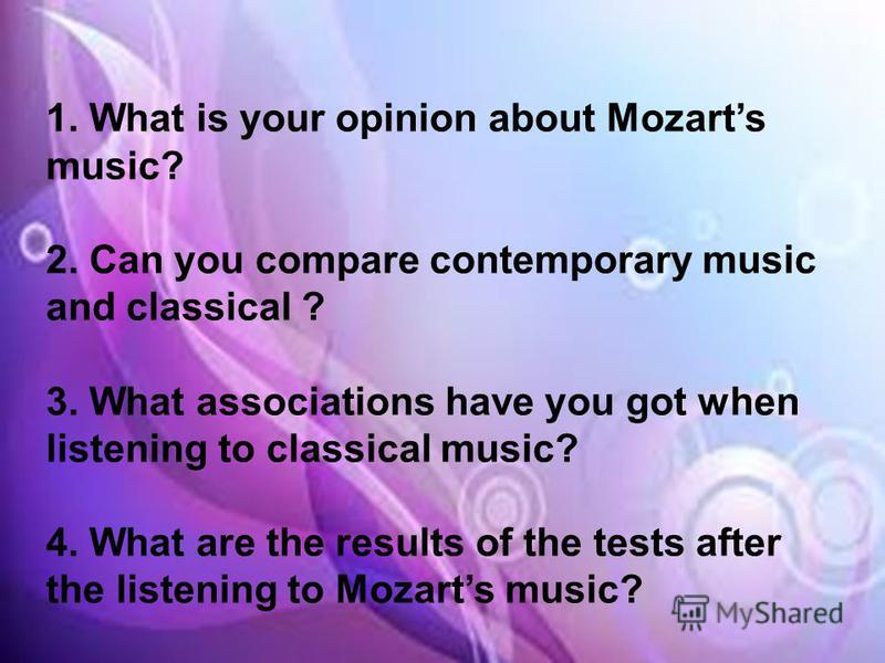1.What is your opinion about Mozarts music? 2.Can you compare contemporary music and classical ? 3.What associations have you got when listening to classical music? 4.What are the results of the tests after the listening to Mozarts music?