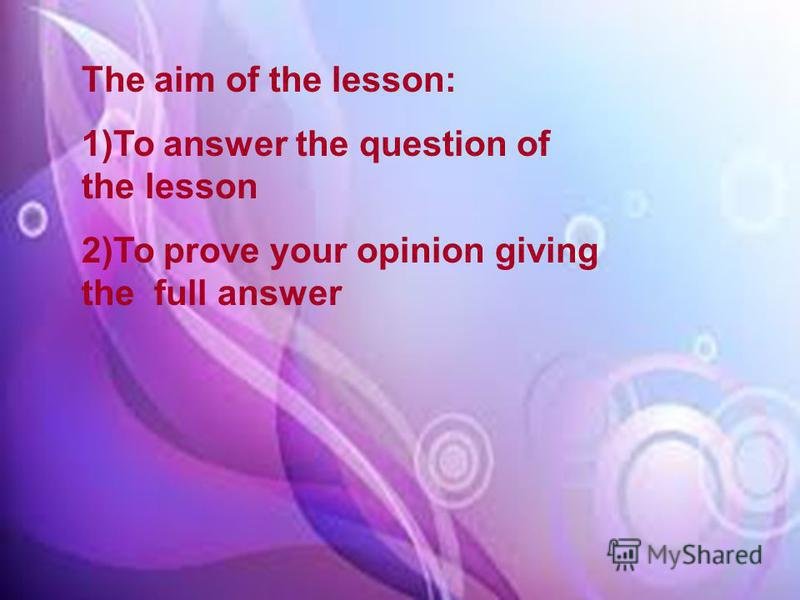 The aim of the lesson: 1)To answer the question of the lesson 2)To prove your opinion giving the full answer