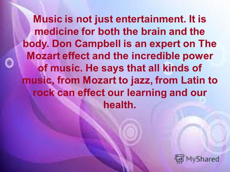 Music is not just entertainment. It is medicine for both the brain and the body. Don Campbell is an expert on The Mozart effect and the incredible power of music. He says that all kinds of music, from Mozart to jazz, from Latin to rock can effect our