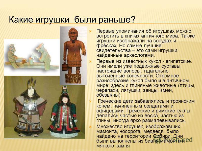 Какие игрушки были раньше? Первые упоминания об игрушках можно встретить в книгах античного мира. Также игрушки изображали на сосудах и фресках. Но самые лучшие свидетельства – это сами игрушки, найденные археологами. Первые из известных кукол - егип