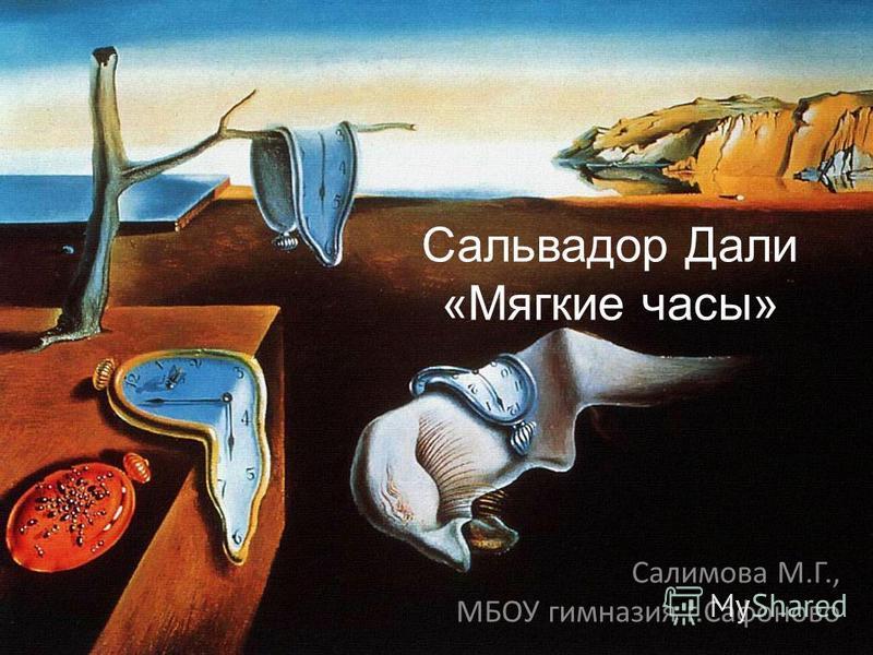 Сальвадор Дали «Мягкие часы» Салимова М.Г., МБОУ гимназия г.Сафоново