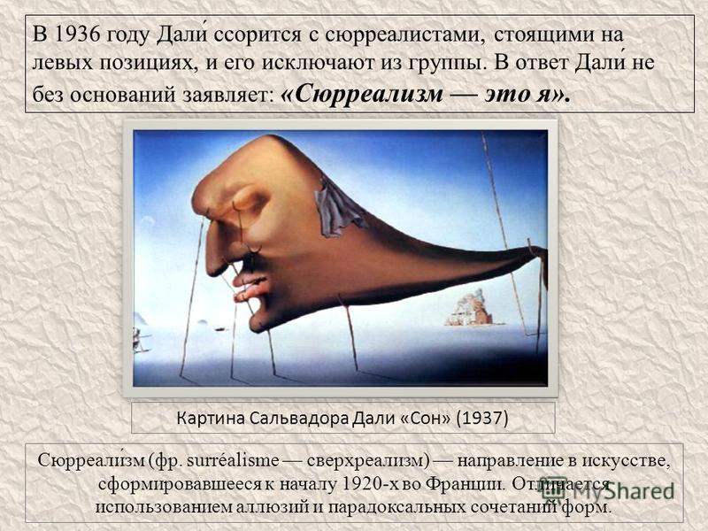 В 1936 году Дали́ ссорится с сюрреалистами, стоящими на левых позициях, и его исключают из группы. В ответ Дали́ не без оснований заявляет: «Сюрреализм это я». Картина Сальвадора Дали «Сон» (1937) Сюрреали́зм (фр. surréalisme сверхреализм) направлени