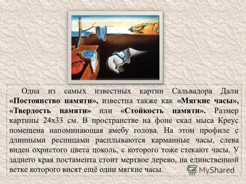 Одна из самых известных картин Сальвадора Дали «Постоянство памяти», известна также как «Мягкие часы», «Твердость памяти» или «Стойкость памяти». Размер картины 24 х 33 см. В пространстве на фоне скал мыса Креус помещена напоминающая амебу голова. На