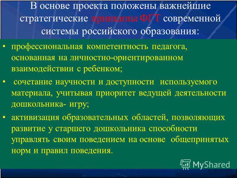 В основе проекта положены важнейшие стратегические принципы ФГТ современной системы российского образования: профессиональная компетентность педагога, основанная на личностно-ориентированном взаимодействии с ребенком; сочетание научности и доступност