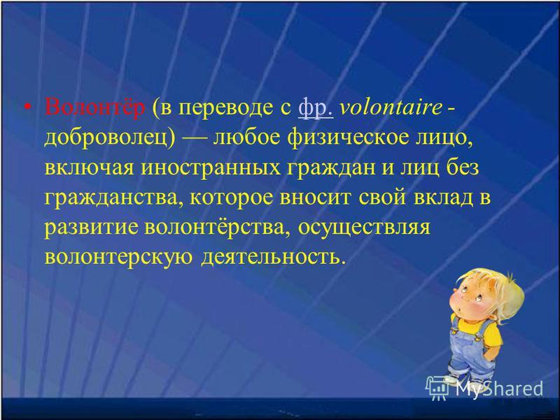 Волонтёр (в переводе с фр. volontaire - доброволец) любое физическое лицо, включая иностранных граждан и лиц без гражданства, которое вносит свой вклад в развитие волонтёрства, осуществляя волонтерскую деятельность.фр.