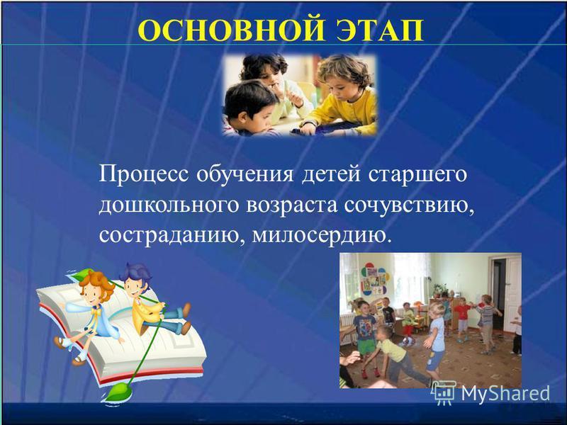 ОСНОВНОЙ ЭТАП Процесс обучения детей старшего дошкольного возраста сочувствию, состраданию, милосердию.