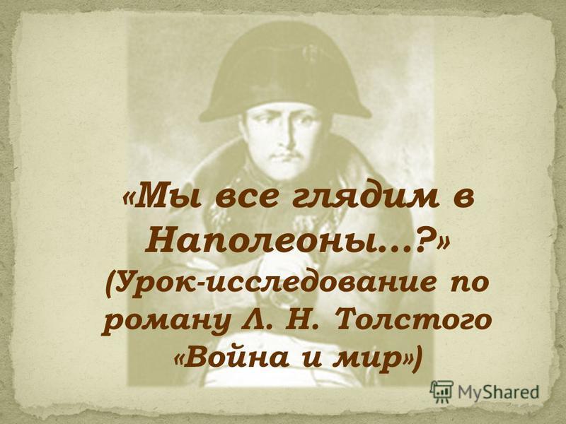 «Мы все глядим в Наполеоны…?» (Урок-исследование по роману Л. Н. Толстого «Война и мир»)
