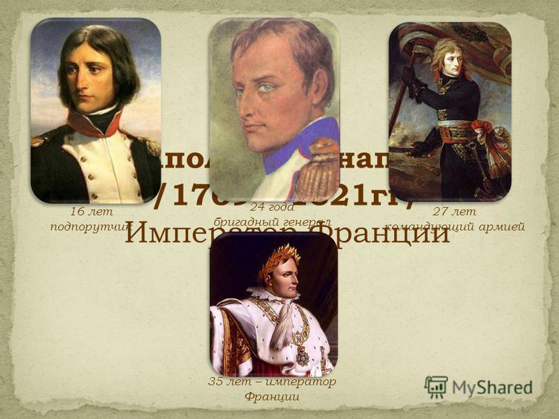 Наполеон Бонапарт /1769 – 1821 гг/ Император Франции 16 лет подпорутчик 24 года бригадный генерал 27 лет командующий армией 35 лет – император Франции
