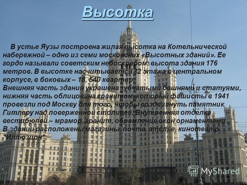Высотка В устье Яузы построена жилая высотка на Котельнической набережной – одно из семи московских «Высотных зданий». Ее гордо называли советским небоскребом: высота здания 176 метров. В высотке насчитывается 32 этажа в центральном корпусе, в боковы