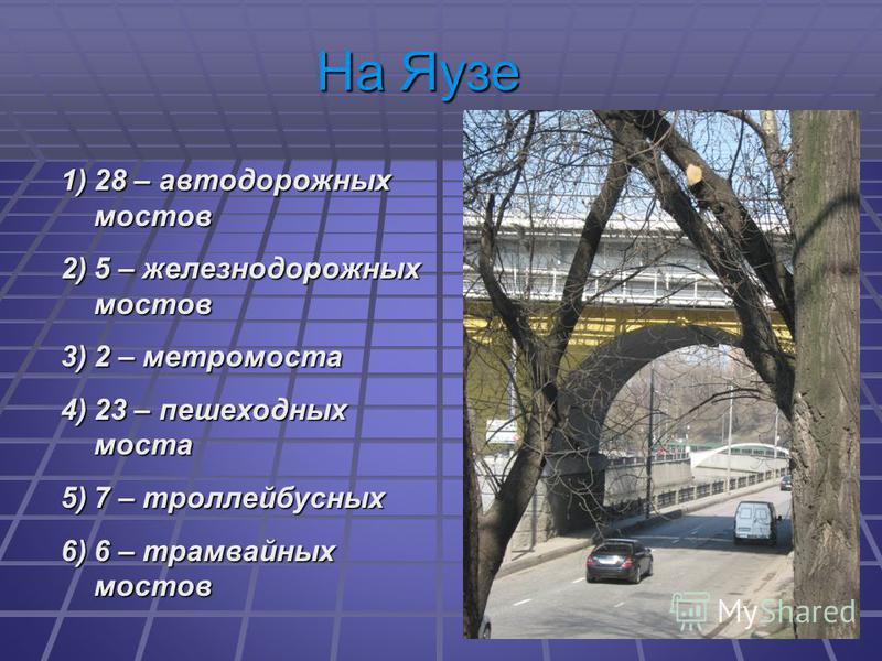 1)28 – автодорожных мостов 2)5 – железнодорожных мостов 3)2 – метромоста 4)23 – пешеходных моста 5)7 – троллейбусных 6)6 – трамвайных мостов На Яузе
