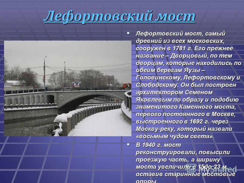 Лефортовский мост Лефортовский мост, самый древний из всех московских, сооружен в 1781 г. Его прежнее название – Дворцовый, по тем дворцам, которые находились по обеим берегам Яузы – Головинскому, Лефортовскому и Слободскому. Он был построен архитект