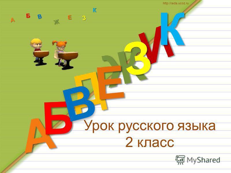 Урок русского языка 2 класс Д А И Б В Ж Е ЗКА Б В Ж З Е К http://aida.ucoz.ru