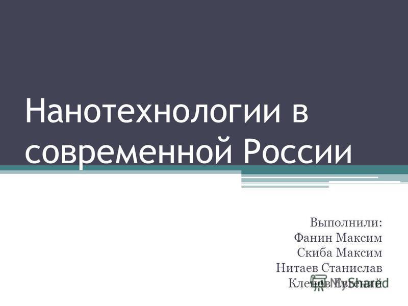 Нанотехнологии в современной России Выполнили: Фанин Максим Скиба Максим Нитаев Станислав Кленов Евгений