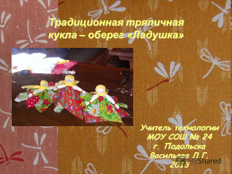 Традиционная тряпичная кукла – оберег «Ладушка» Учитель технологии МОУ СОШ 24 г. Подольска Васильева Л.Г. 2013