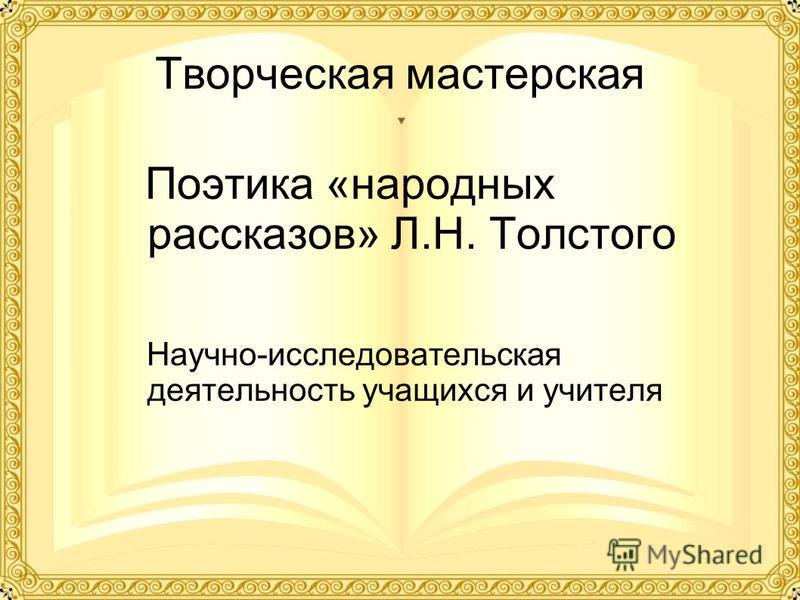 Творческая мастерская Поэтика «народных рассказов» Л.Н. Толстого Научно-исследовательская деятельность учащихся и учителя