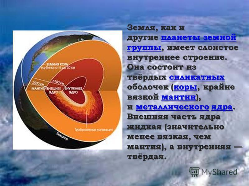 Земля, как и другие планеты земной группы, имеет слоистое внутреннее строение. Она состоит из твёрдых силикатных Земля, как и другие планеты земной группы, имеет слоистое внутреннее строение. Она состоит из твёрдых силикатных планеты земной группы си