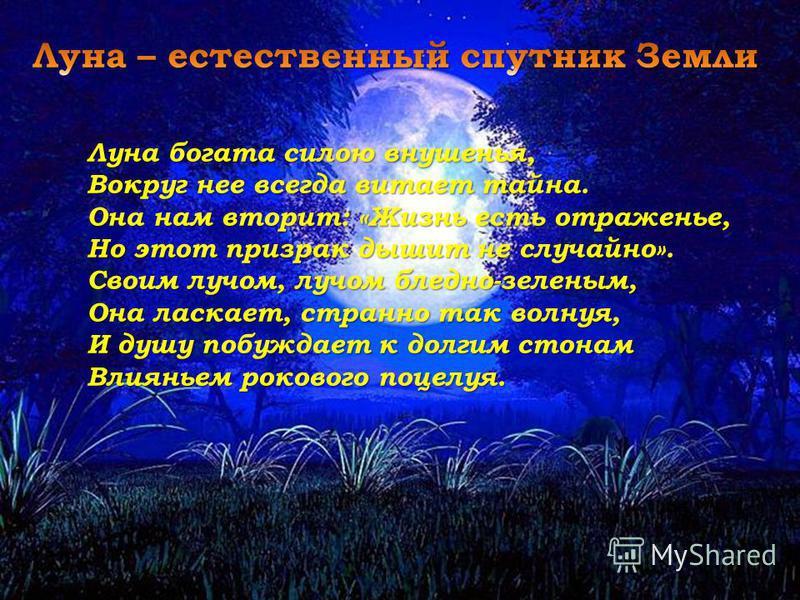 Луна богата силою внушенья, Вокруг нее всегда витает тайна. Она нам вторит: «Жизнь есть отраженье, Но этот призрак дышит не случайно». Своим лучом, лучом бледно-зеленым, Она ласкает, странно так волнуя, И душу побуждает к долгим стонам Влияньем роков