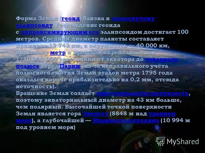 Форма Земли (геоид) близка к сплюснутому эллипсоиду. Расхождение геоида с аппроксимирующим его эллипсоидом достигает 100 метров. Средний диаметр планеты составляет примерно 12 742 км, а окружность 40 000 км, поскольку метр в прошлом определялся как г