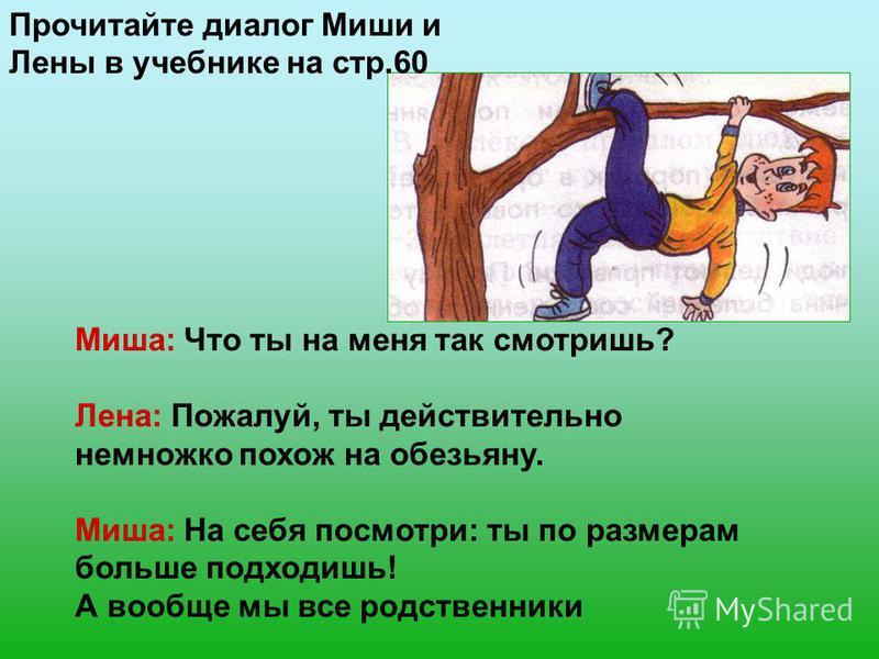 Миша: Что ты на меня так смотришь? Лена: Пожалуй, ты действительно немножко похож на обезьяну. Миша: На себя посмотри: ты по размерам больше подходишь! А вообще мы все родственники Прочитайте диалог Миши и Лены в учебнике на стр.60