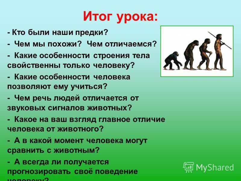 Итог урока: - Кто были наши предки? - Чем мы похожи? Чем отличаемся? - Какие особенности строения тела свойственны только человеку? - Какие особенности человека позволяют ему учиться? - Чем речь людей отличается от звуковых сигналов животных? - Какое