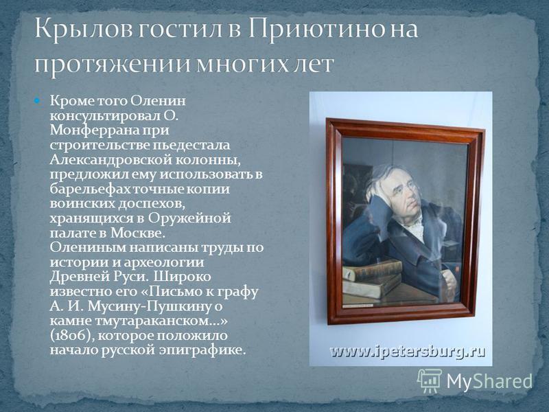 Кроме того Оленин консультировал О. Монферрана при строительстве пьедестала Александровской колонны, предложил ему использовать в барельефах точные копии воинских доспехов, хранящихся в Оружейной палате в Москве. Олениным написаны труды по истории и
