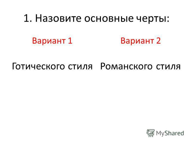 1. Назовите основные черты: Вариант 1 Готического стиля Вариант 2 Романского стиля