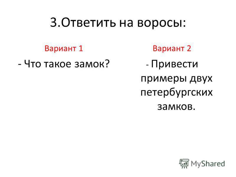 3. Ответить на вопросы: Вариант 1 - Что такое замок? Вариант 2 - Привести примеры двух петербургских замков.