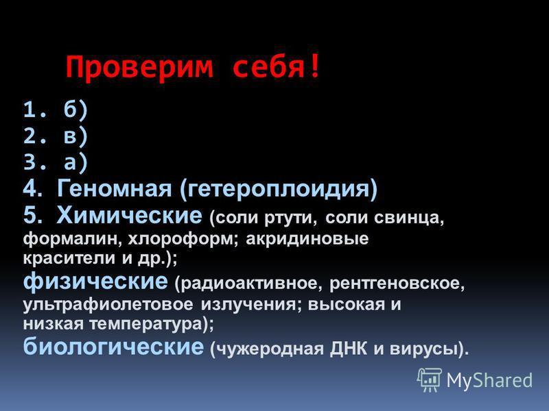 1. б) 2. в) 3. а) 4. Геномная (гетероплоидия) 5. Химические (соли ртути, соли свинца, формалин, хлороформ; акридиновые красители и др.); физические (радиоактивное, рентгеновское, ультрафиолетовое излучения; высокая и низкая температура); биологически