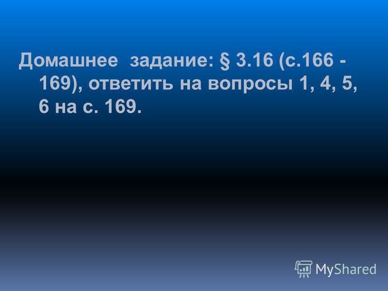 Домашнее задание: § 3.16 (с.166 - 169), ответить на вопросы 1, 4, 5, 6 на с. 169.