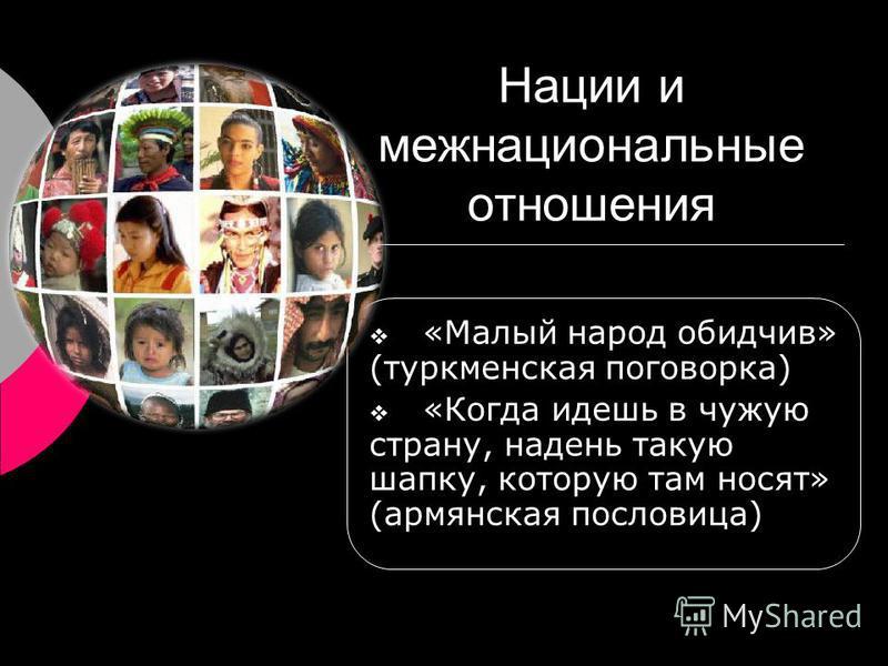 Нации и межнациональные отношения «Малый народ обидчив» (туркменская поговорка) «Когда идешь в чужую страну, надень такую шапку, которую там носят» (армянская пословица)