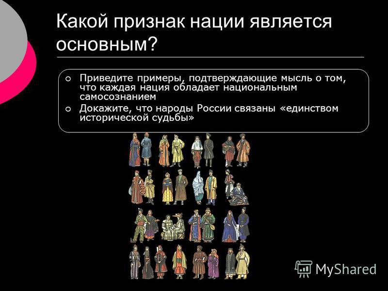 Какой признак нации является основным? Приведите примеры, подтверждающие мысль о том, что каждая нация обладает национальным самосознанием Докажите, что народы России связаны «единством исторической судьбы»
