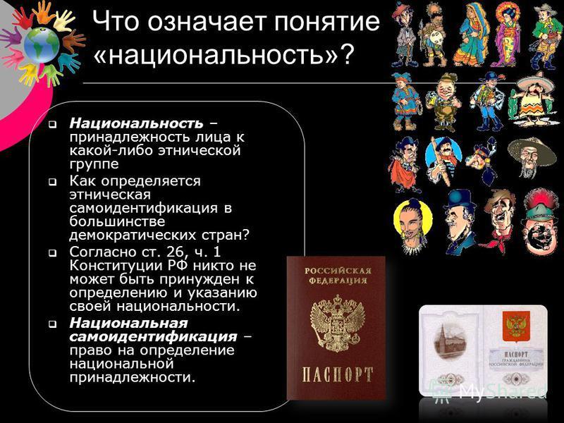 Что означает понятие «национальность»? Национальность – принадлежность лица к какой-либо этнической группе Как определяется этническая самоидентификация в большинстве демократических стран? Согласно ст. 26, ч. 1 Конституции РФ никто не может быть при