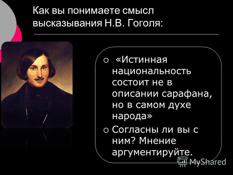 Как вы понимаете смысл высказывания Н.В. Гоголя: «Истинная национальность состоит не в описании сарафана, но в самом духе народа» Согласны ли вы с ним? Мнение аргументируйте.