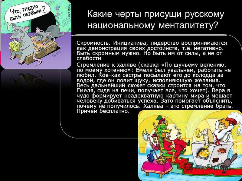 Какие черты присущи русскому национальному менталитету? Скромность. Инициатива, лидерство воспринимаются как демонстрация своих достоинств, т.е. негативно. Быть скромным нужно. Но быть им от силы, а не от слабости Стремление к халяве (сказка «По щучь