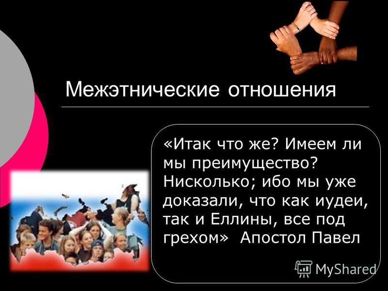 Межэтнические отношения «Итак что же? Имеем ли мы преимущество? Нисколько; ибо мы уже доказали, что как иудеи, так и Еллины, все под грехом» Апостол Павел