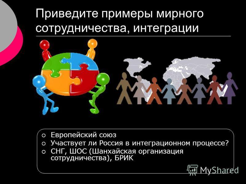 Приведите примеры мирного сотрудничества, интеграции Европейский союз Участвует ли Россия в интеграционном процессе? СНГ, ШОС (Шанхайская организация сотрудничества), БРИК