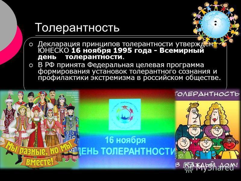 Толерантность Декларация принципов толерантности утверждена ЮНЕСКО 16 ноября 1995 года - Всемирный день толерантности. В РФ принята Федеральная целевая программа формирования установок толерантного сознания и профилактики экстремизма в российском общ