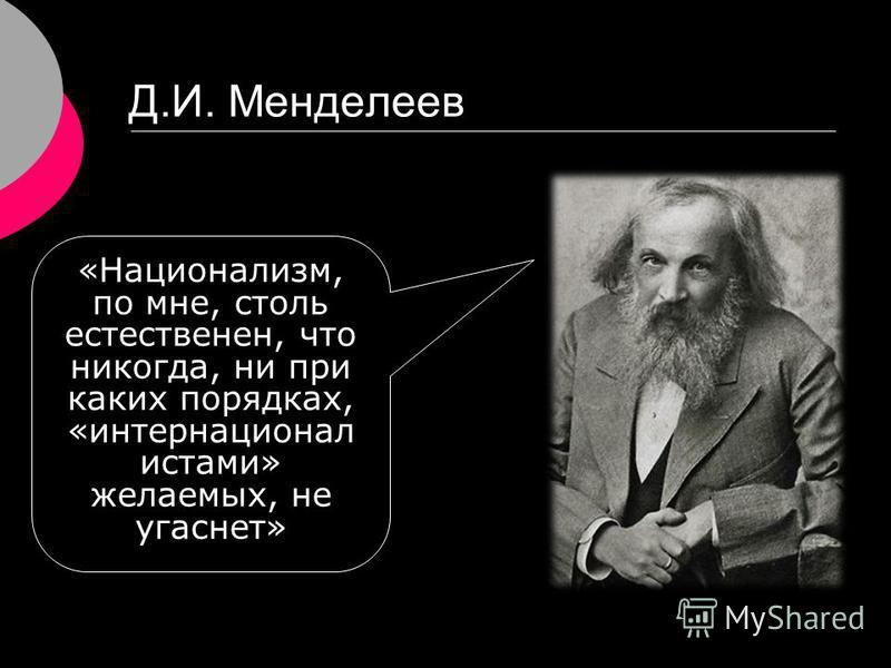 Д.И. Менделеев «Национализм, по мне, столь естественен, что никогда, ни при каких порядках, «интернационал истами» желаемых, не угаснет»