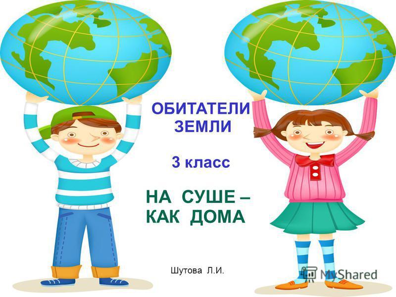 ОБИТАТЕЛИ ЗЕМЛИ 3 класс НА СУШЕ – КАК ДОМА Шутова Л.И.