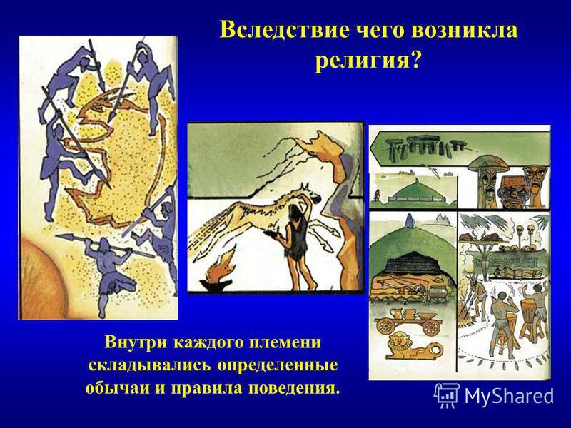 Вследствие чего возникла религия? Внутри каждого племени складывались определенные обычаи и правила поведения.