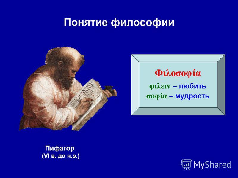 Понятие философии Φιλοσοφία φιλειν – любить σοφία – мудрость Пифагор (VI в. до н.э.)