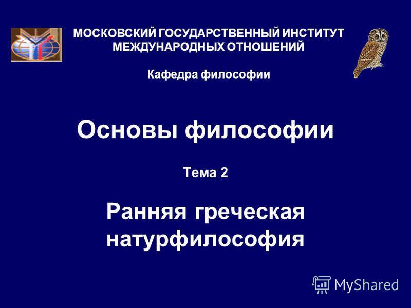 Основы философии Тема 2 Ранняя греческая натурфилософия МОСКОВСКИЙ ГОСУДАРСТВЕННЫЙ ИНСТИТУТ МЕЖДУНАРОДНЫХ ОТНОШЕНИЙ Кафедра философии