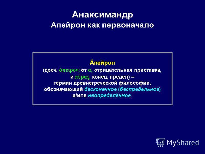 Анаксимандр Апейрон как первоначало Áпейрон (греч. άπειρον ; от α, отрицательная приставка, и πέρας, конец, предел) – термин древнегреческой философии, обозначающий бесконечное (беспредельное) и/или неопределённое.