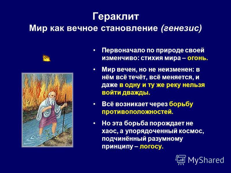 Гераклит Мир как вечное становление (генезис) Первоначало по природе своей изменчиво: стихия мира – огонь. Мир вечен, но не неизменен: в нём всё течёт, всё меняется, и даже в одну и ту же реку нельзя войти дважды. Всё возникает через борьбу противопо