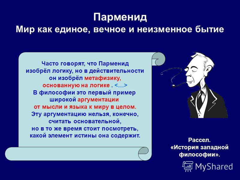 Рассел. «История западной философии». Часто говорят, что Парменид изобрёл логику, но в действительности он изобрёл метафизику, основанную на логике. В философии это первый пример широкой аргументации от мысли и языка к миру в целом. Эту аргументацию