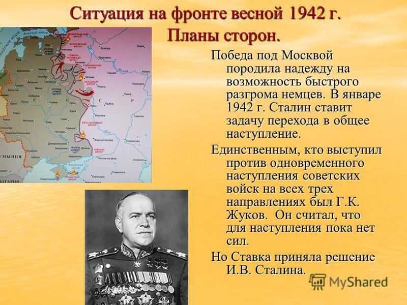 Ситуация на фронте весной 1942 г. Планы сторон. Победа под Москвой породила надежду на возможность быстрого разгрома немцев. В январе 1942 г. Сталин ставит задачу перехода в общее наступление. Единственным, кто выступил против одновременного наступле