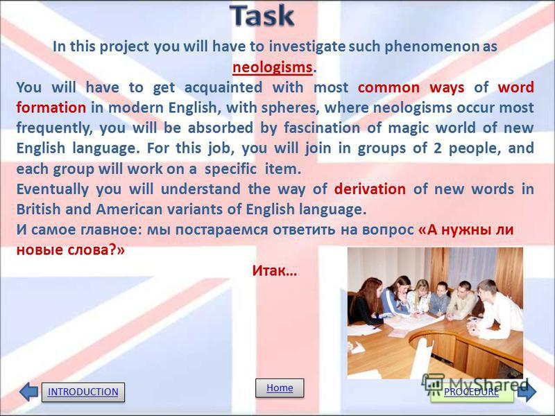 In this project you will have to investigate such phenomenon as neologisms. You will have to get acquainted with most common ways of word formation in modern English, with spheres, where neologisms occur most frequently, you will be absorbed by fasci