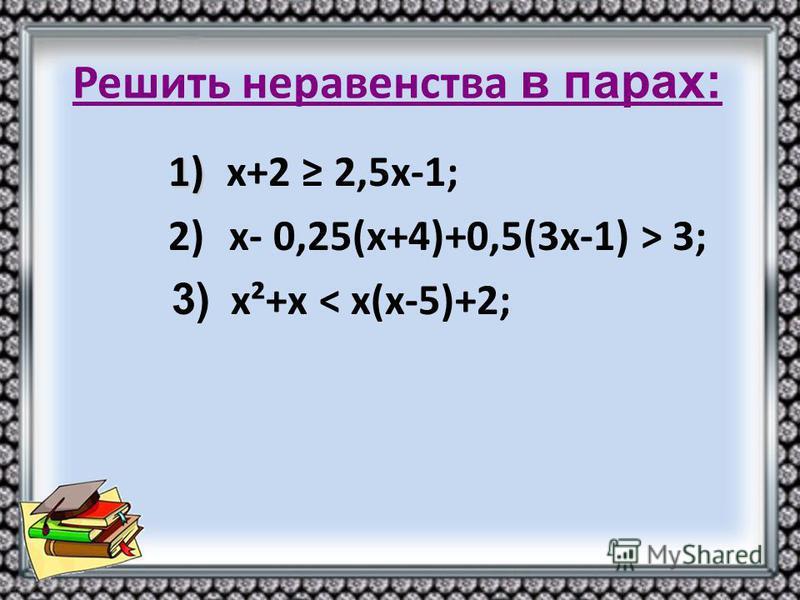1) 1) х+2 2,5 х-1; 2) х- 0,25(х+4)+0,5(3 х-1) > 3; 3) х²+х < х(х-5)+2;