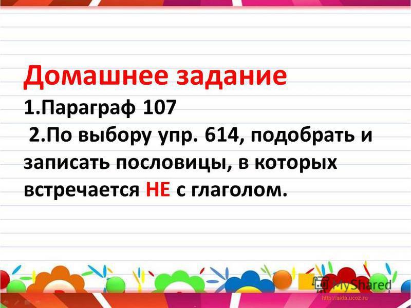 Домашнее задание 1. Параграф 107 2. По выбору упр. 614, подобрать и записать пословицы, в которых встречается НЕ с глаголом.