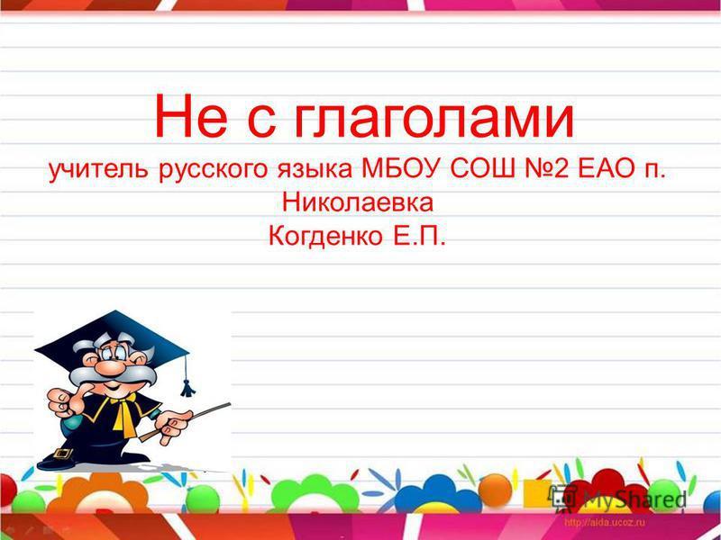 Не с глаголами учитель русского языка МБОУ СОШ 2 ЕАО п. Николаевка Когденко Е.П.